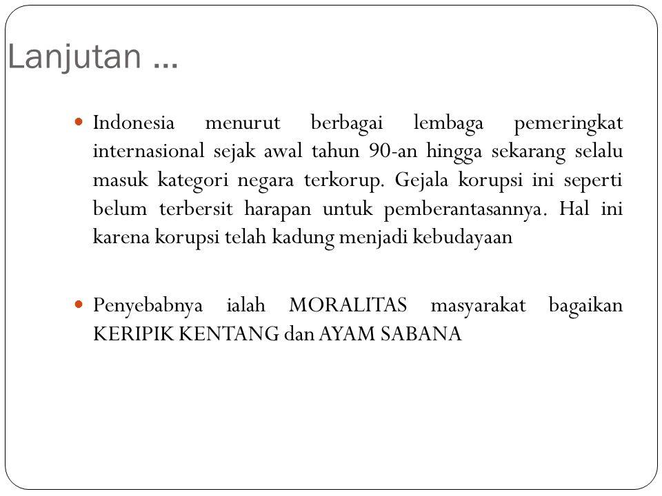 Lanjutan... Indonesia menurut berbagai lembaga pemeringkat internasional sejak awal tahun 90-an hingga sekarang selalu masuk kategori negara terkorup.