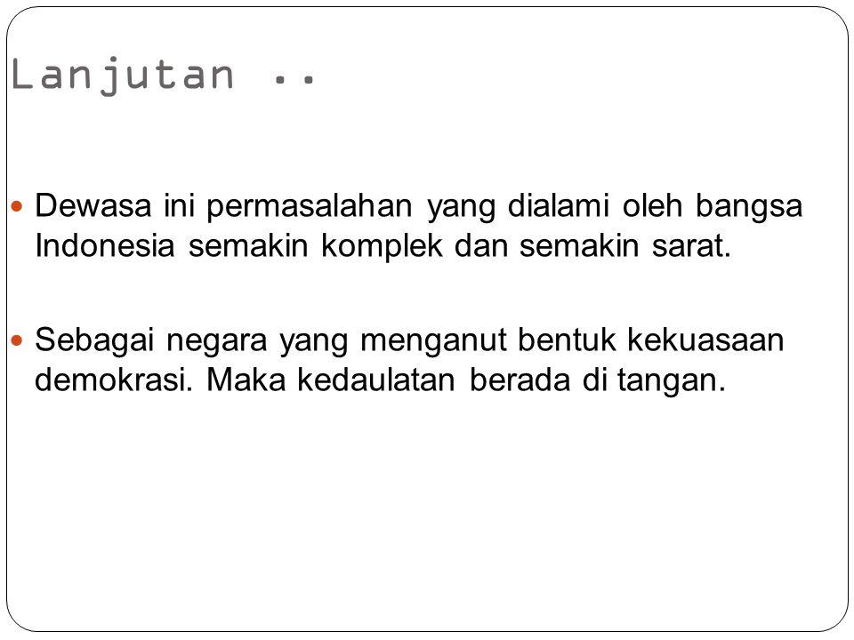 Lanjutan.. Dewasa ini permasalahan yang dialami oleh bangsa Indonesia semakin komplek dan semakin sarat. Sebagai negara yang menganut bentuk kekuasaan