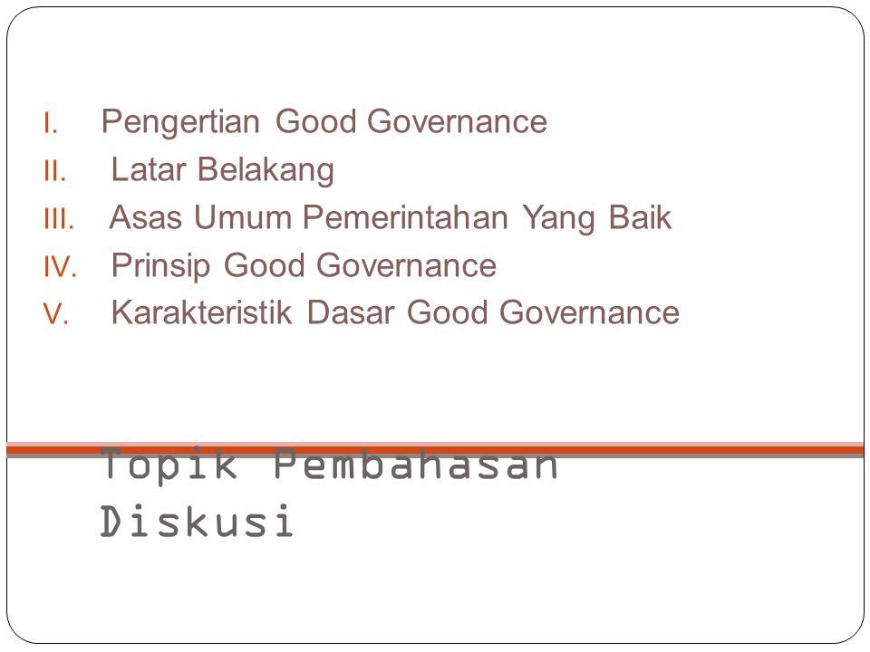Topik Pembahasan Diskusi I. Pengertian Good Governance II. Latar Belakang III. Asas Umum Pemerintahan Yang Baik IV. Prinsip Good Governance V. Karakte
