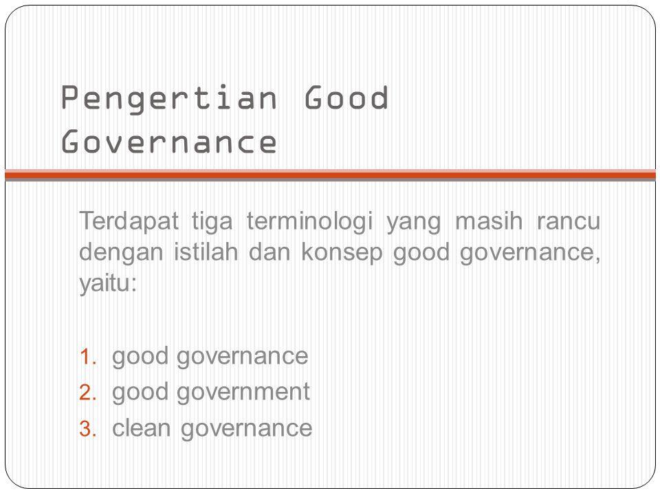 Pengertian Good Governance Terdapat tiga terminologi yang masih rancu dengan istilah dan konsep good governance, yaitu: 1. good governance 2. good gov