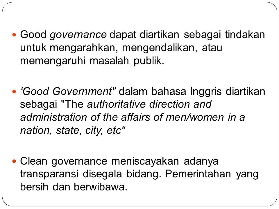 Good governance dapat diartikan sebagai tindakan untuk mengarahkan, mengendalikan, atau memengaruhi masalah publik. 'Good Government