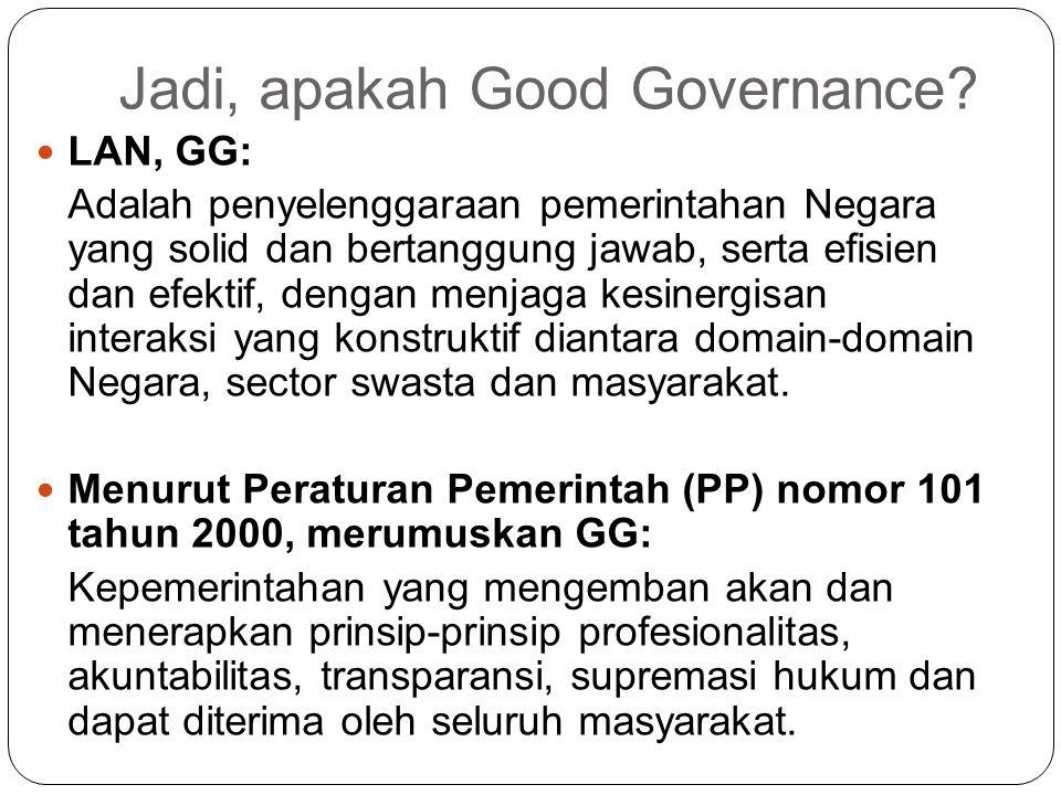 Jadi, apakah Good Governance? LAN, GG: Adalah penyelenggaraan pemerintahan Negara yang solid dan bertanggung jawab, serta efisien dan efektif, dengan