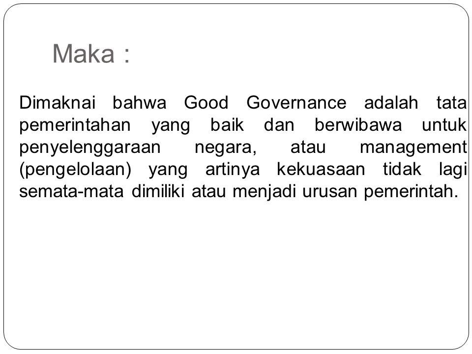 Maka : Dimaknai bahwa Good Governance adalah tata pemerintahan yang baik dan berwibawa untuk penyelenggaraan negara, atau management (pengelolaan) yan
