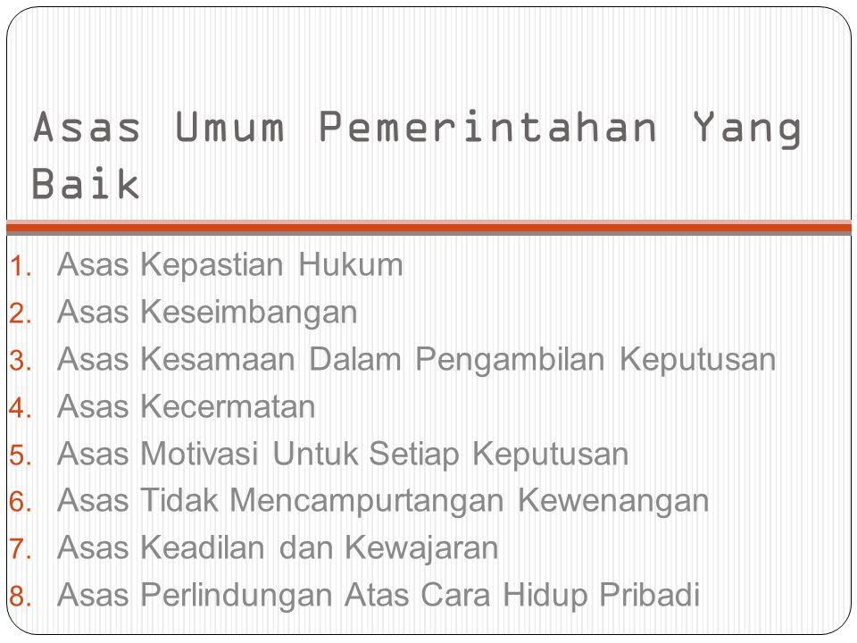 Asas Umum Pemerintahan Yang Baik 1. Asas Kepastian Hukum 2. Asas Keseimbangan 3. Asas Kesamaan Dalam Pengambilan Keputusan 4. Asas Kecermatan 5. Asas