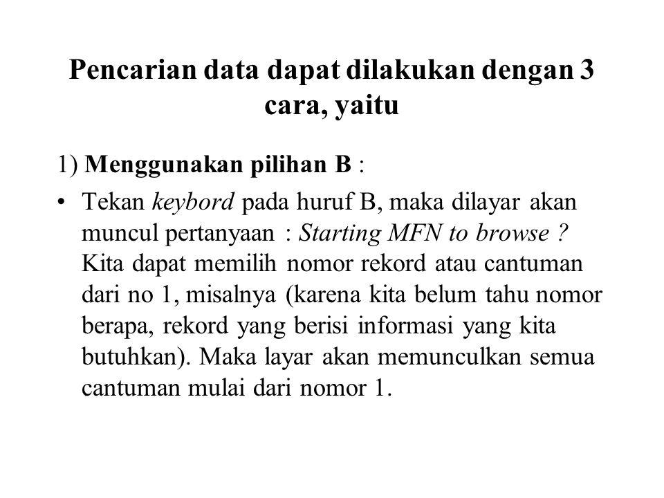 Pencarian data dapat dilakukan dengan 3 cara, yaitu 1) Menggunakan pilihan B : Tekan keybord pada huruf B, maka dilayar akan muncul pertanyaan : Starting MFN to browse .