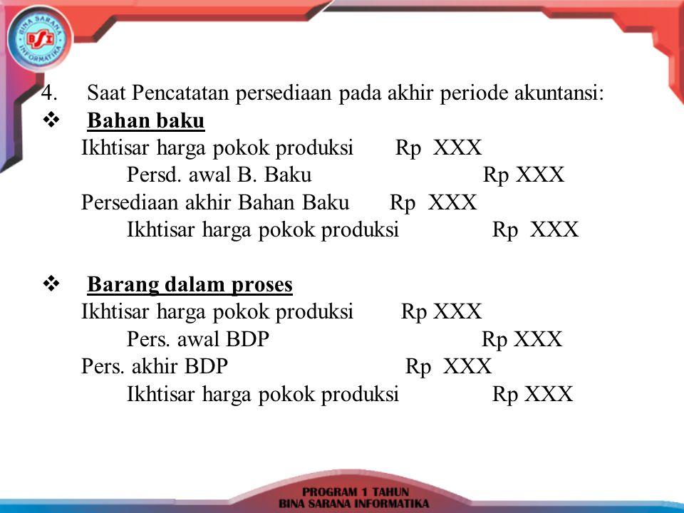4.Saat Pencatatan persediaan pada akhir periode akuntansi:  Bahan baku Ikhtisar harga pokok produksi Rp XXX Persd. awal B. Baku Rp XXX Persediaan akh