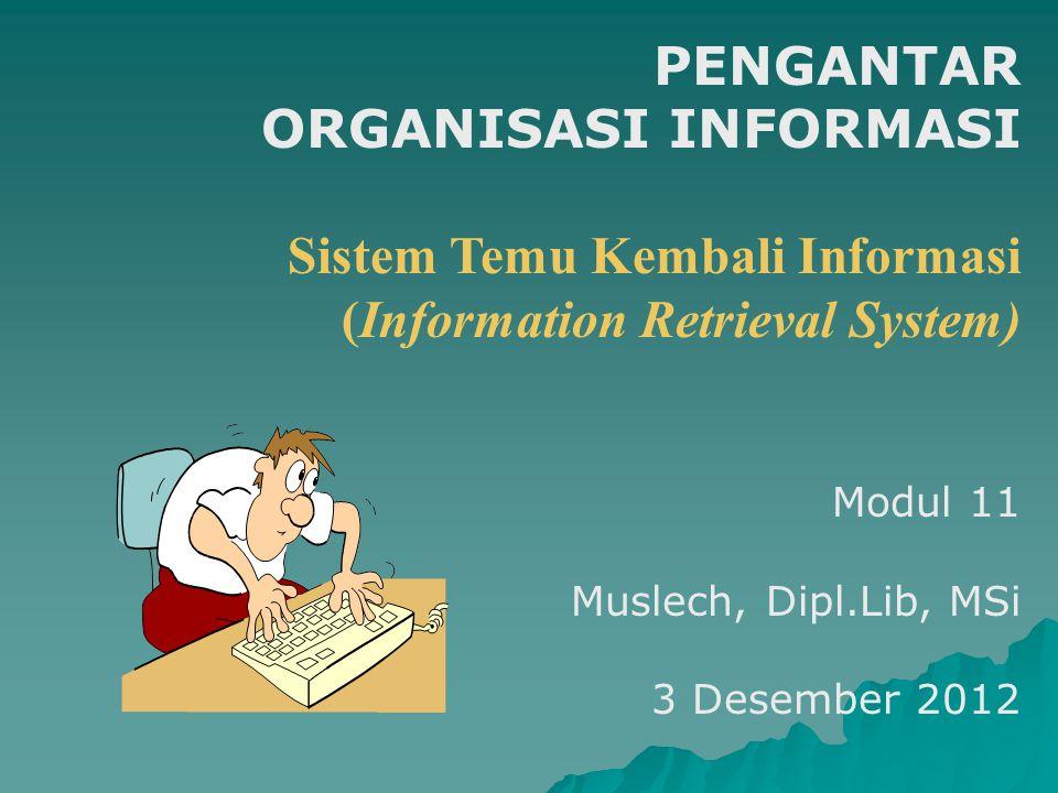 PENGANTAR ORGANISASI INFORMASI Sistem Temu Kembali Informasi (Information Retrieval System) Modul 11 Muslech, Dipl.Lib, MSi 3 Desember 2012