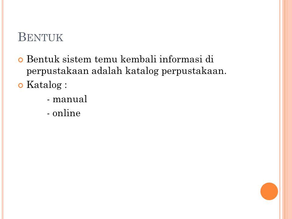 B ENTUK Bentuk sistem temu kembali informasi di perpustakaan adalah katalog perpustakaan. Katalog : - manual - online