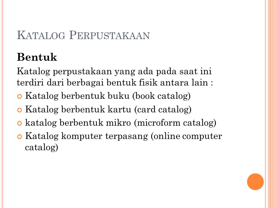 K ATALOG P ERPUSTAKAAN Bentuk Katalog perpustakaan yang ada pada saat ini terdiri dari berbagai bentuk fisik antara lain : Katalog berbentuk buku (boo