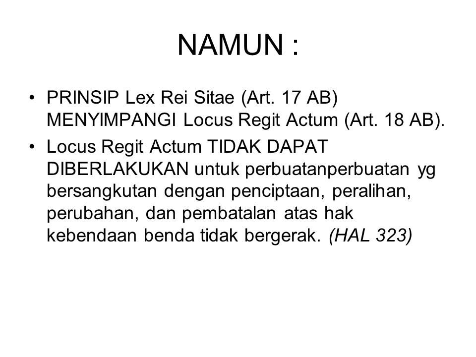 NAMUN : PRINSIP Lex Rei Sitae (Art. 17 AB) MENYIMPANGI Locus Regit Actum (Art. 18 AB). Locus Regit Actum TIDAK DAPAT DIBERLAKUKAN untuk perbuatanperb