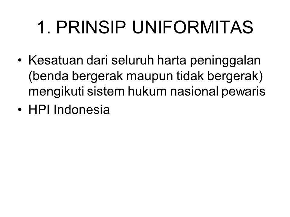 1. PRINSIP UNIFORMITAS Kesatuan dari seluruh harta peninggalan (benda bergerak maupun tidak bergerak) mengikuti sistem hukum nasional pewaris HPI Indo