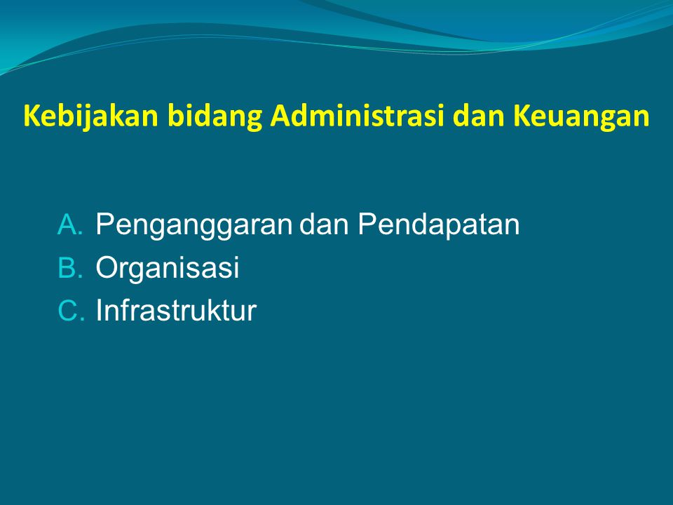 Kebijakan bidang Administrasi dan Keuangan A. Penganggaran dan Pendapatan B. Organisasi C. Infrastruktur
