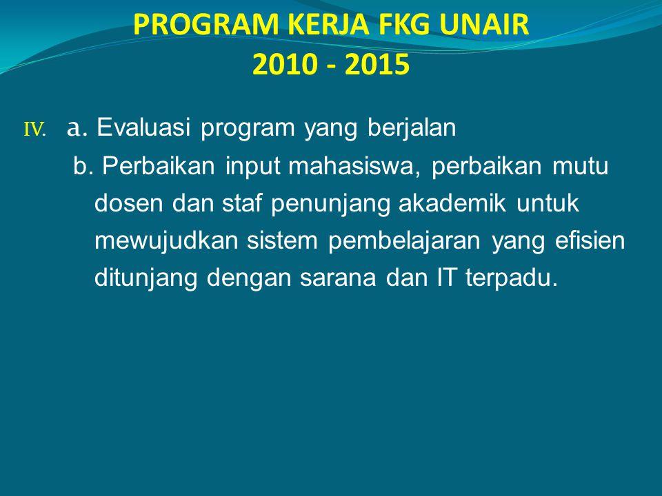 PROGRAM KERJA FKG UNAIR 2010 - 2015 IV. a. Evaluasi program yang berjalan b. Perbaikan input mahasiswa, perbaikan mutu dosen dan staf penunjang akadem