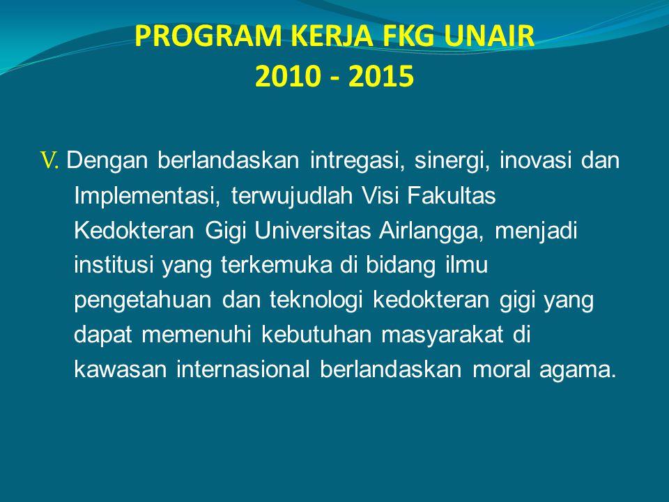 PROGRAM KERJA FKG UNAIR 2010 - 2015 V. Dengan berlandaskan intregasi, sinergi, inovasi dan Implementasi, terwujudlah Visi Fakultas Kedokteran Gigi Uni