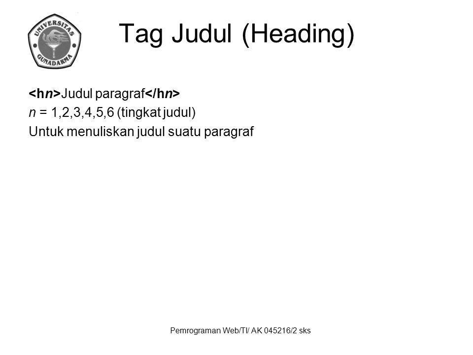 Pemrograman Web/TI/ AK 045216/2 sks Tag Judul (Heading) Judul paragraf n = 1,2,3,4,5,6 (tingkat judul) Untuk menuliskan judul suatu paragraf