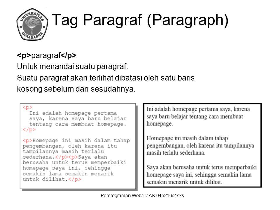 Pemrograman Web/TI/ AK 045216/2 sks Tag Paragraf (Paragraph) paragraf Untuk menandai suatu paragraf. Suatu paragraf akan terlihat dibatasi oleh satu b