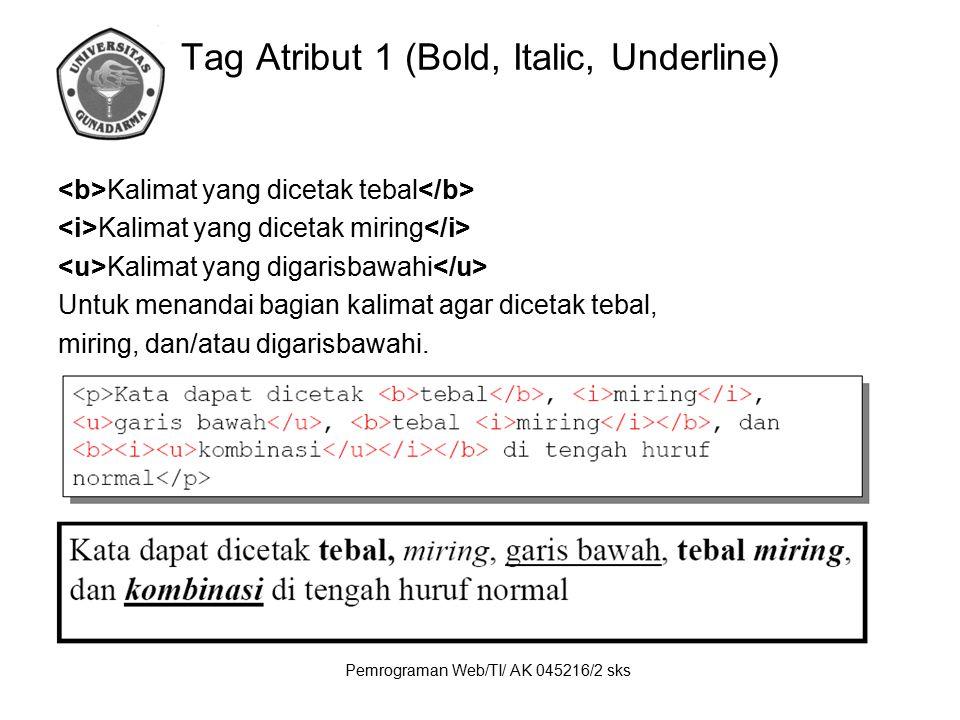 Pemrograman Web/TI/ AK 045216/2 sks Tag Atribut 1 (Bold, Italic, Underline) Kalimat yang dicetak tebal Kalimat yang dicetak miring Kalimat yang digari