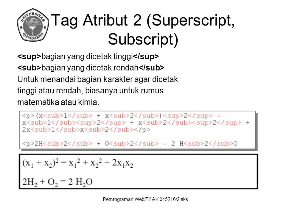 Pemrograman Web/TI/ AK 045216/2 sks Tag Atribut 2 (Superscript, Subscript) bagian yang dicetak tinggi bagian yang dicetak rendah Untuk menandai bagian