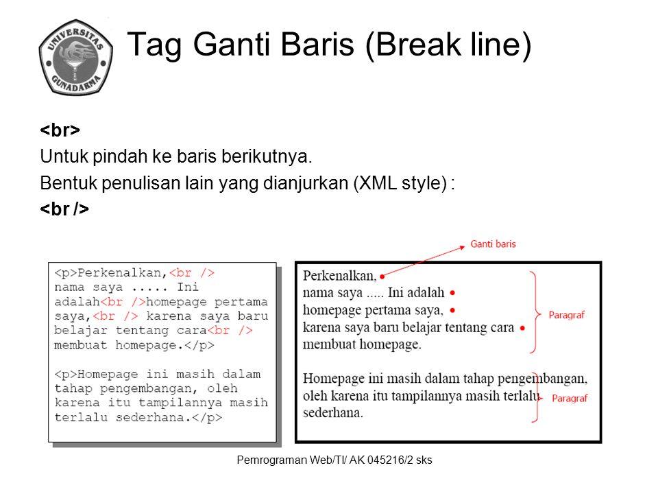 Pemrograman Web/TI/ AK 045216/2 sks Tag Ganti Baris (Break line) Untuk pindah ke baris berikutnya. Bentuk penulisan lain yang dianjurkan (XML style) :