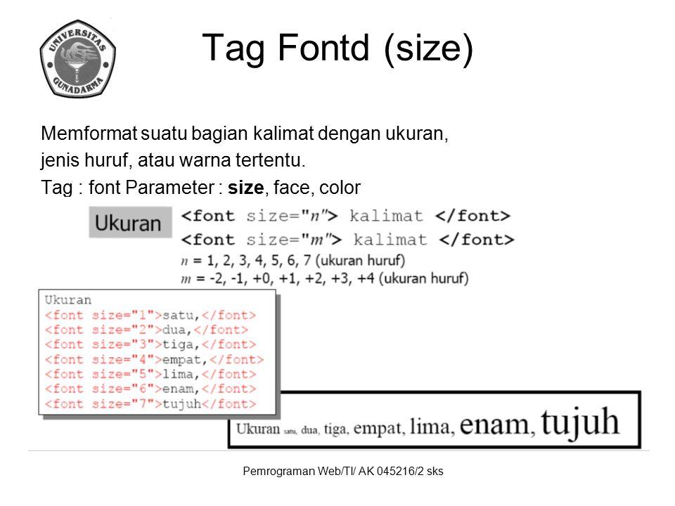 Pemrograman Web/TI/ AK 045216/2 sks Tag Fontd (size) Memformat suatu bagian kalimat dengan ukuran, jenis huruf, atau warna tertentu. Tag : font Parame