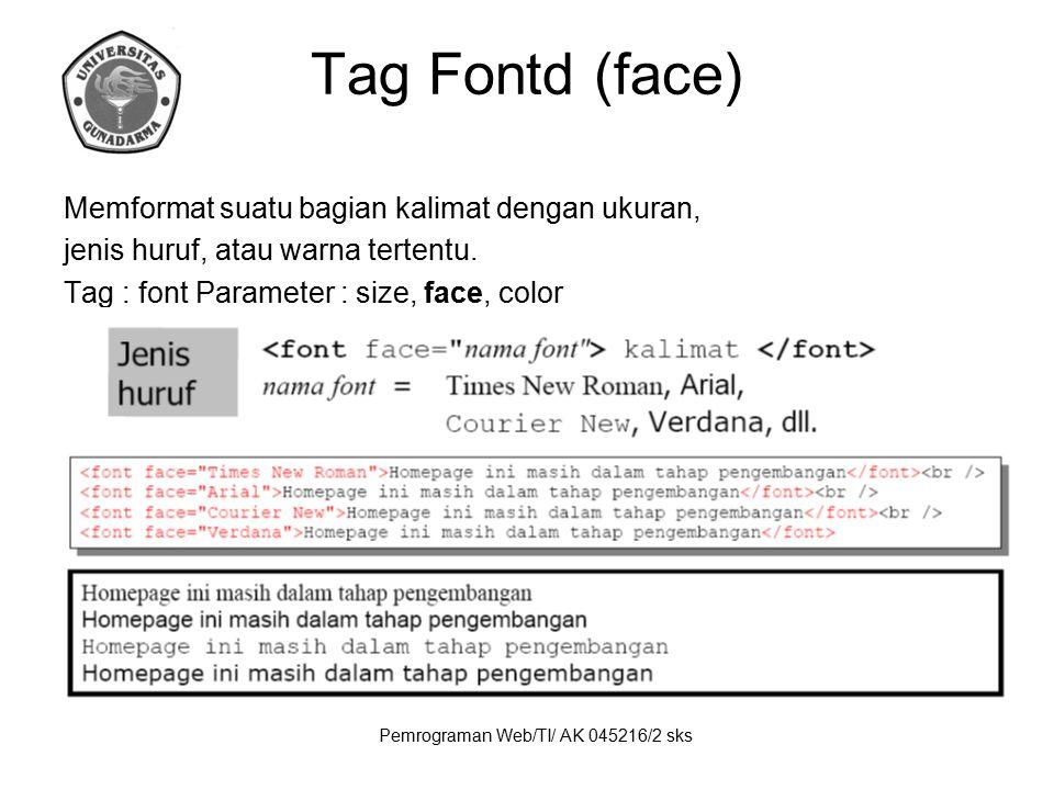 Pemrograman Web/TI/ AK 045216/2 sks Tag Fontd (face) Memformat suatu bagian kalimat dengan ukuran, jenis huruf, atau warna tertentu. Tag : font Parame