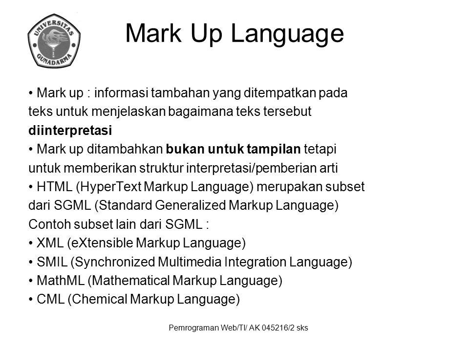Pemrograman Web/TI/ AK 045216/2 sks Mark Up Language Mark up : informasi tambahan yang ditempatkan pada teks untuk menjelaskan bagaimana teks tersebut
