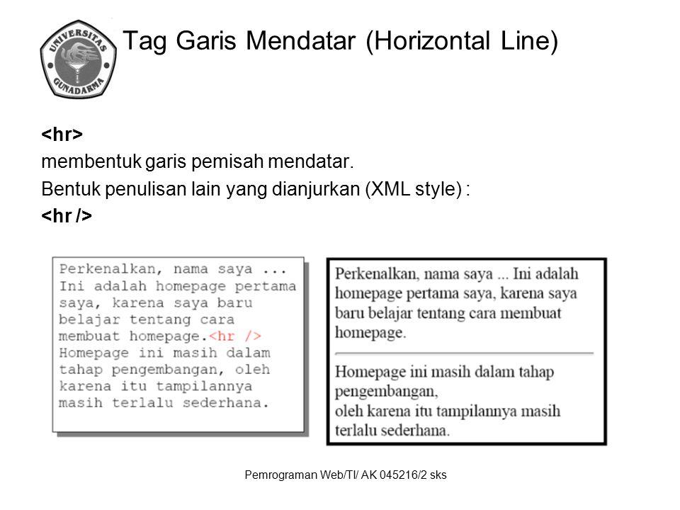 Pemrograman Web/TI/ AK 045216/2 sks Tag Garis Mendatar (Horizontal Line) membentuk garis pemisah mendatar. Bentuk penulisan lain yang dianjurkan (XML