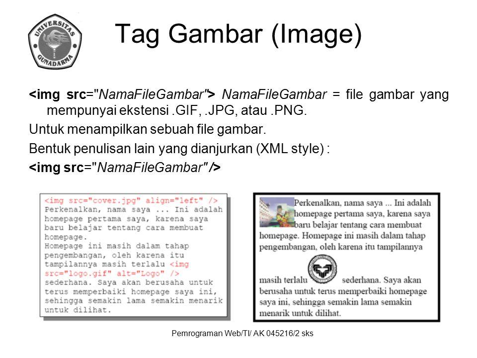 Pemrograman Web/TI/ AK 045216/2 sks Tag Gambar (Image) NamaFileGambar = file gambar yang mempunyai ekstensi.GIF,.JPG, atau.PNG. Untuk menampilkan sebu
