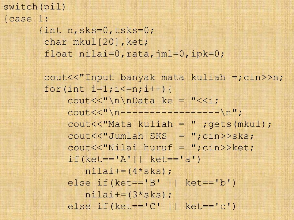 switch(pil) {case 1: {int n,sks=0,tsks=0; char mkul[20],ket; float nilai=0,rata,jml=0,ipk=0; cout >n; for(int i=1;i<=n;i++){ cout<< \n\nData ke = <<i; cout<< \n-----------------\n ; cout<< Mata kuliah = ;gets(mkul); cout >sks; cout >ket; if(ket== A || ket== a ) nilai+=(4*sks); else if(ket== B || ket== b ) nilai+=(3*sks); else if(ket== C || ket== c )