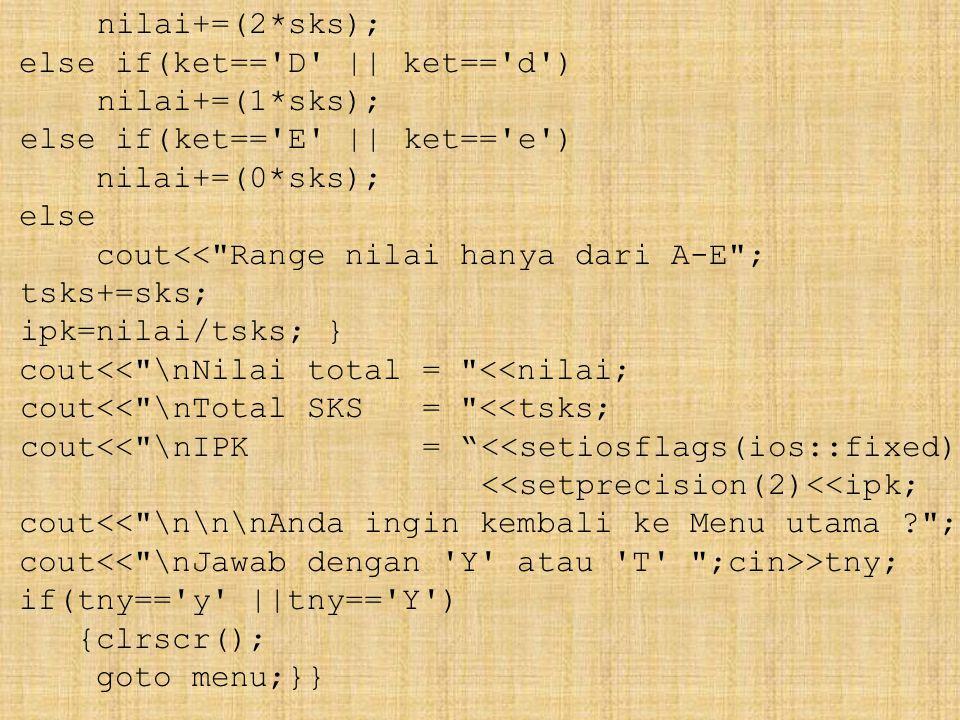 nilai+=(2*sks); else if(ket== D || ket== d ) nilai+=(1*sks); else if(ket== E || ket== e ) nilai+=(0*sks); else cout<< Range nilai hanya dari A-E ; tsks+=sks; ipk=nilai/tsks; } cout<< \nNilai total = <<nilai; cout<< \nTotal SKS = <<tsks; cout<< \nIPK = <<setiosflags(ios::fixed) <<setprecision(2)<<ipk; cout<< \n\n\nAnda ingin kembali ke Menu utama ? ; cout >tny; if(tny== y ||tny== Y ) {clrscr(); goto menu;}}