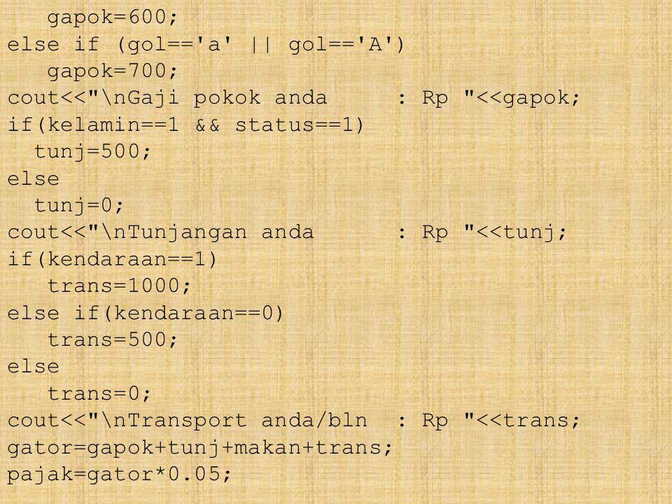 gapok=600; else if (gol== a || gol== A ) gapok=700; cout<< \nGaji pokok anda : Rp <<gapok; if(kelamin==1 && status==1) tunj=500; else tunj=0; cout<< \nTunjangan anda : Rp <<tunj; if(kendaraan==1) trans=1000; else if(kendaraan==0) trans=500; else trans=0; cout<< \nTransport anda/bln : Rp <<trans; gator=gapok+tunj+makan+trans; pajak=gator*0.05;