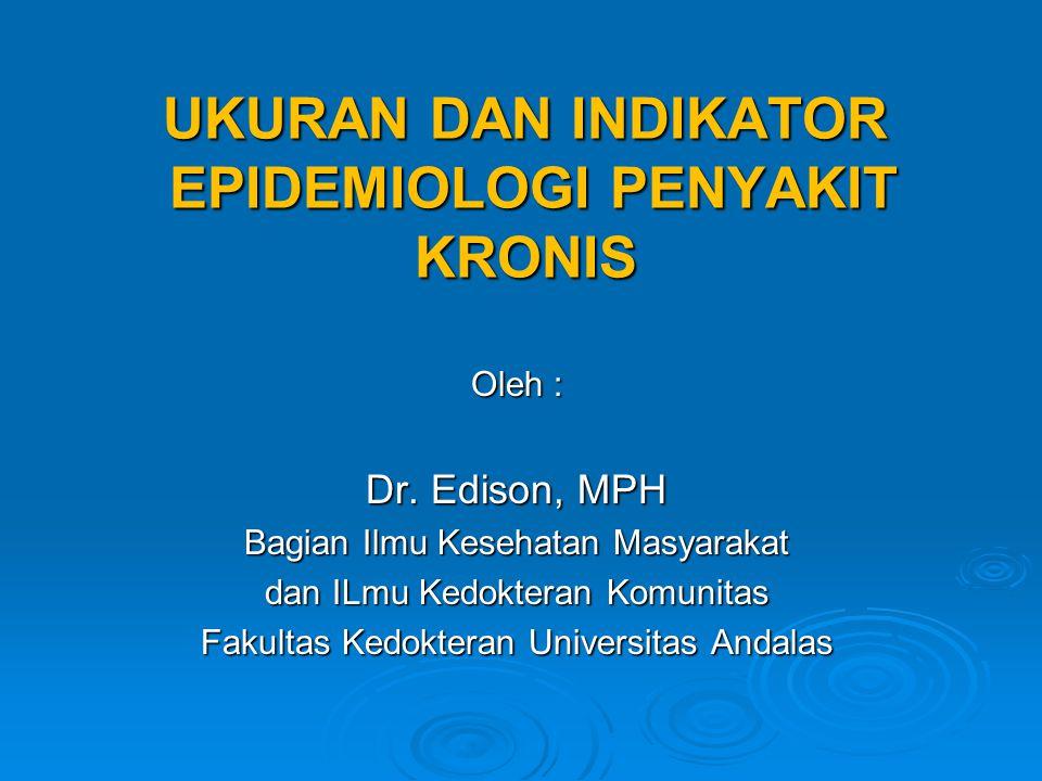 UKURAN DAN INDIKATOR EPIDEMIOLOGI PENYAKIT KRONIS Oleh : Dr. Edison, MPH Bagian Ilmu Kesehatan Masyarakat dan ILmu Kedokteran Komunitas Fakultas Kedok