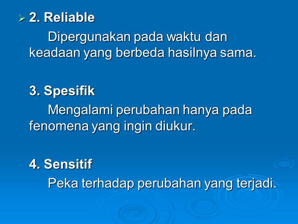  2. Reliable Dipergunakan pada waktu dan keadaan yang berbeda hasilnya sama. 3. Spesifik Mengalami perubahan hanya pada fenomena yang ingin diukur. 4