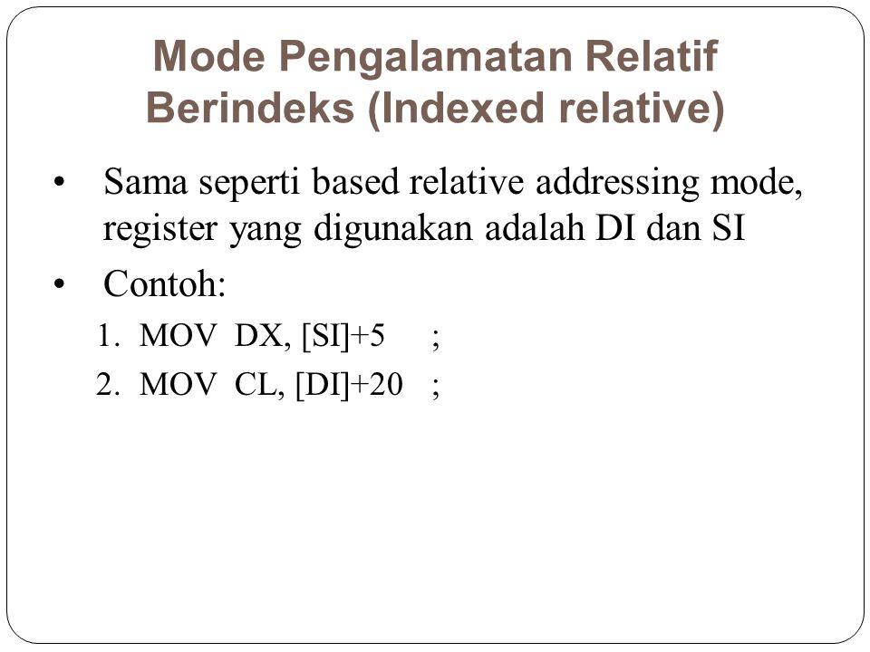 Mode Pengalamatan Relatif Berindeks (Indexed relative) Sama seperti based relative addressing mode, register yang digunakan adalah DI dan SI Contoh: 1