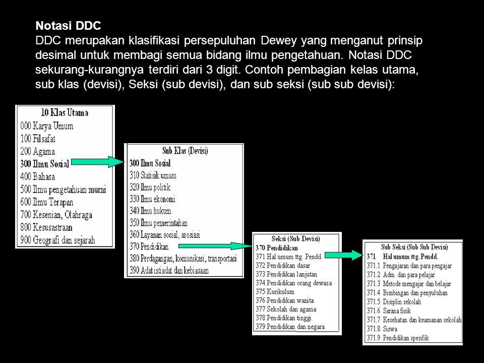 Notasi DDC DDC merupakan klasifikasi persepuluhan Dewey yang menganut prinsip desimal untuk membagi semua bidang ilmu pengetahuan.