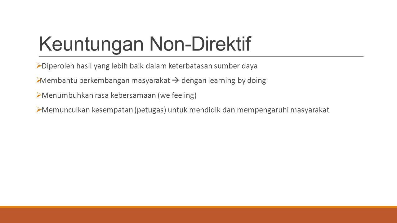 Keuntungan Non-Direktif  Diperoleh hasil yang lebih baik dalam keterbatasan sumber daya  Membantu perkembangan masyarakat  dengan learning by doing