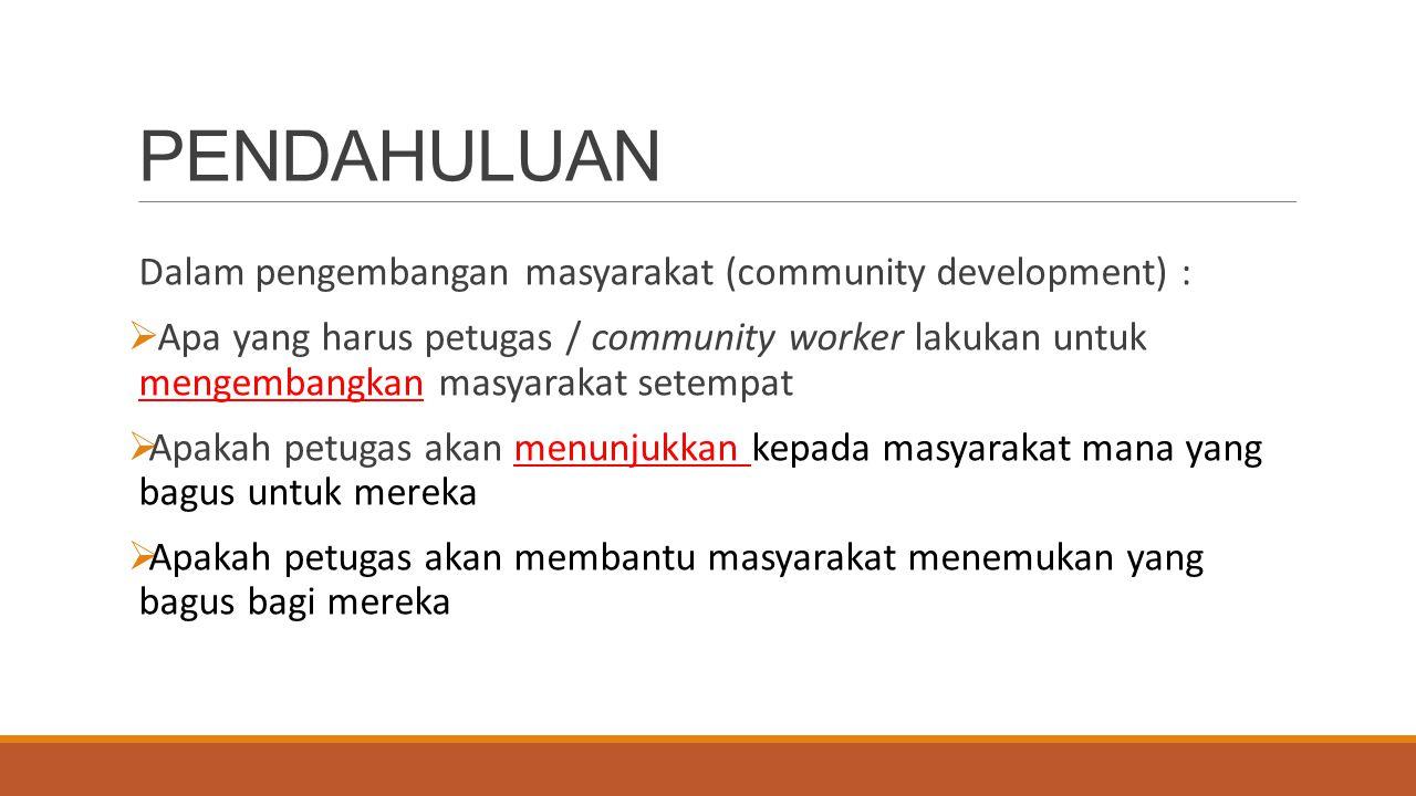 PENDAHULUAN Dalam pengembangan masyarakat (community development) :  Apa yang harus petugas / community worker lakukan untuk mengembangkan masyarakat