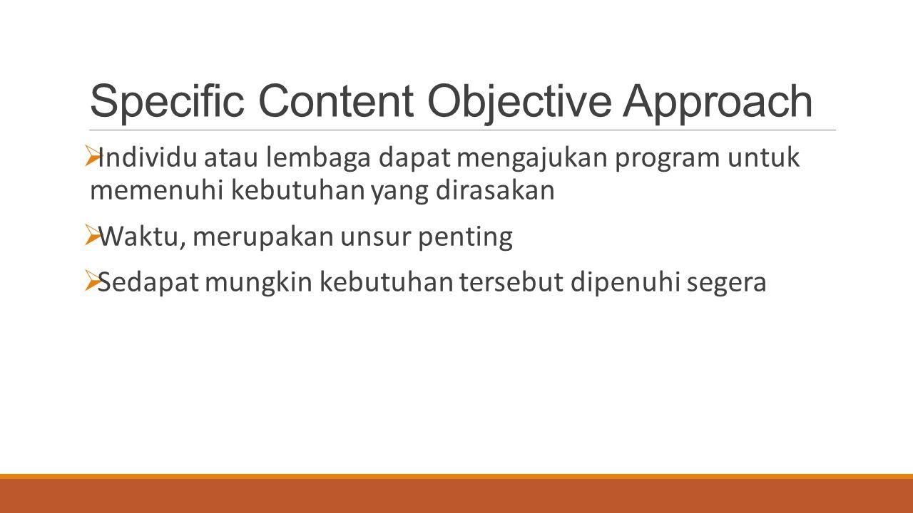 Specific Content Objective Approach  Individu atau lembaga dapat mengajukan program untuk memenuhi kebutuhan yang dirasakan  Waktu, merupakan unsur