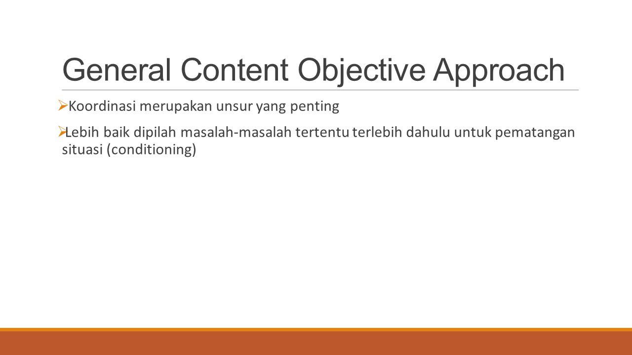 General Content Objective Approach  Koordinasi merupakan unsur yang penting  Lebih baik dipilah masalah-masalah tertentu terlebih dahulu untuk pemat