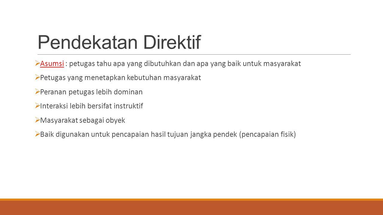 Pendekatan Direktif  Asumsi : petugas tahu apa yang dibutuhkan dan apa yang baik untuk masyarakat  Petugas yang menetapkan kebutuhan masyarakat  Pe