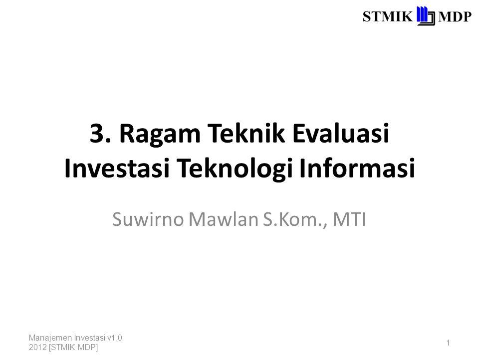 Ragam Teknik Evaluasi Investasi Proyek Teknologi Informasi 1.Return-on-Investment (ROI); 2.Cost-Benefit Analysis (CBA); 3.Multi-Objective, Multi-Criteria Methods (MOMC); 4.Boundary Values; 5.Return-on-Management (ROM); 6.Information Economics (IE); 7.Critical Success Factor (CSF); 8.Value Analysis (VA); 9.Experimental Methods.