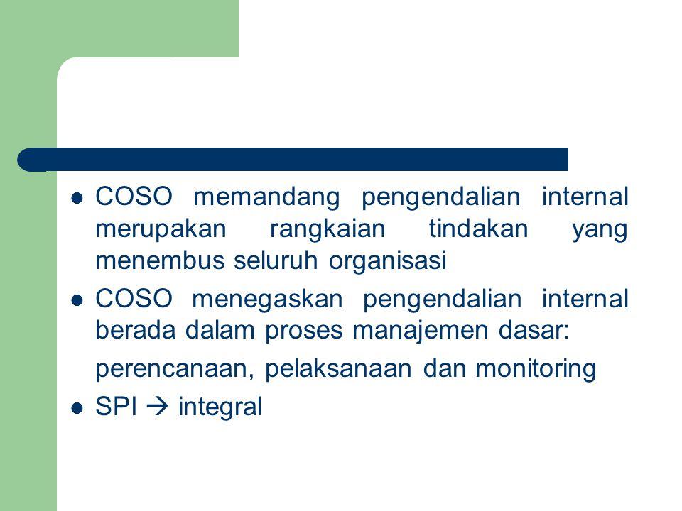 COSO memandang pengendalian internal merupakan rangkaian tindakan yang menembus seluruh organisasi COSO menegaskan pengendalian internal berada dalam proses manajemen dasar: perencanaan, pelaksanaan dan monitoring SPI  integral