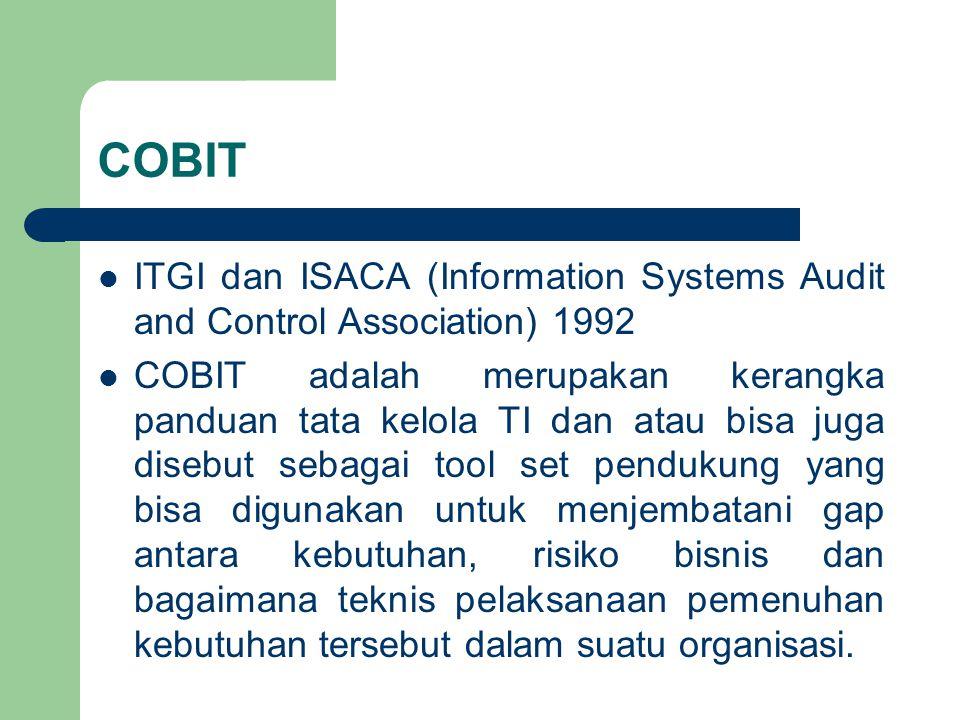 COBIT ITGI dan ISACA (Information Systems Audit and Control Association) 1992 COBIT adalah merupakan kerangka panduan tata kelola TI dan atau bisa juga disebut sebagai tool set pendukung yang bisa digunakan untuk menjembatani gap antara kebutuhan, risiko bisnis dan bagaimana teknis pelaksanaan pemenuhan kebutuhan tersebut dalam suatu organisasi.