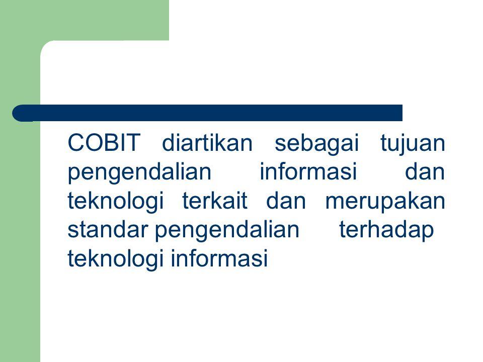 COBIT diartikan sebagai tujuan pengendalian informasi dan teknologi terkait dan merupakan standar pengendalianterhadap teknologi informasi