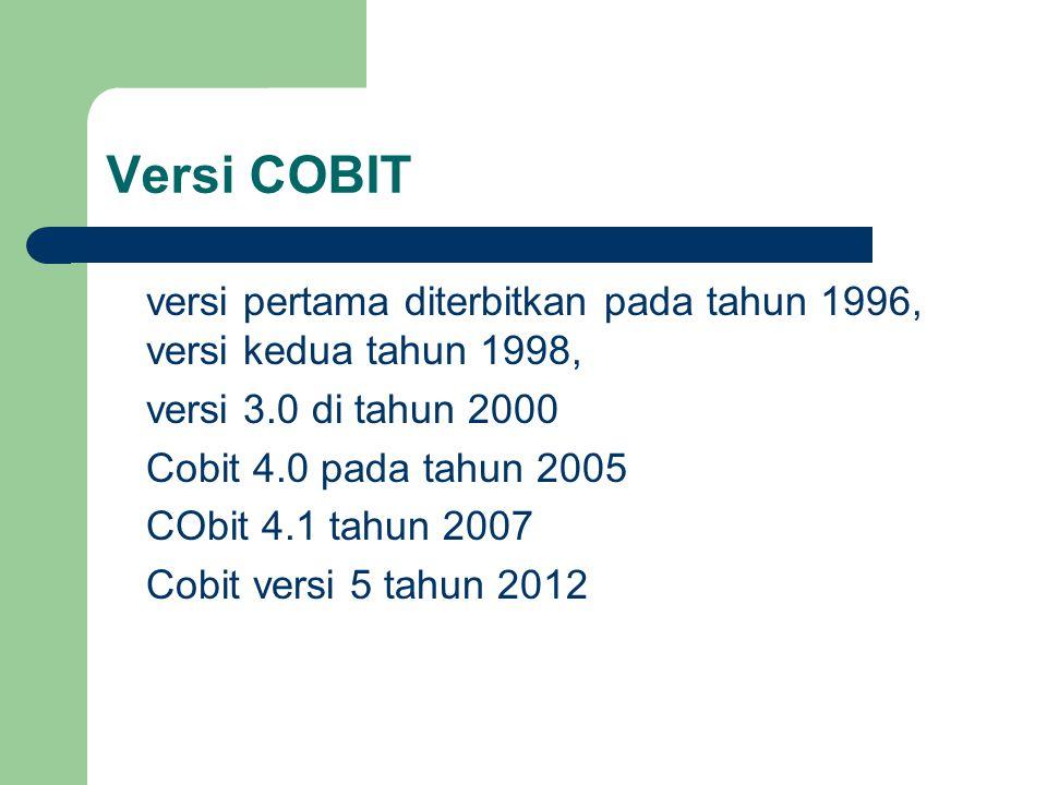 Versi COBIT versi pertama diterbitkan pada tahun 1996, versi kedua tahun 1998, versi 3.0 di tahun 2000 Cobit 4.0 pada tahun 2005 CObit 4.1 tahun 2007 Cobit versi 5 tahun 2012