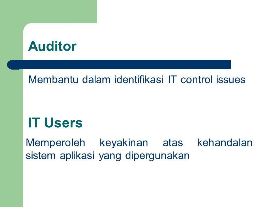 Auditor Membantu dalam identifikasi IT control issues IT Users Memperoleh keyakinan atas kehandalan sistem aplikasi yang dipergunakan