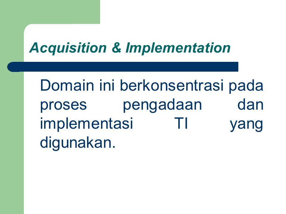 Acquisition & Implementation Domain ini berkonsentrasi pada proses pengadaan dan implementasi TI yang digunakan.