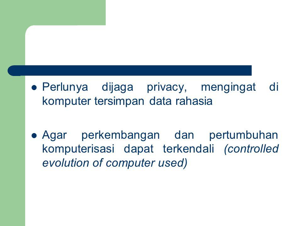 Perlunya dijaga privacy, mengingat di komputer tersimpan data rahasia Agar perkembangan dan pertumbuhan komputerisasi dapat terkendali (controlled evolution of computer used)