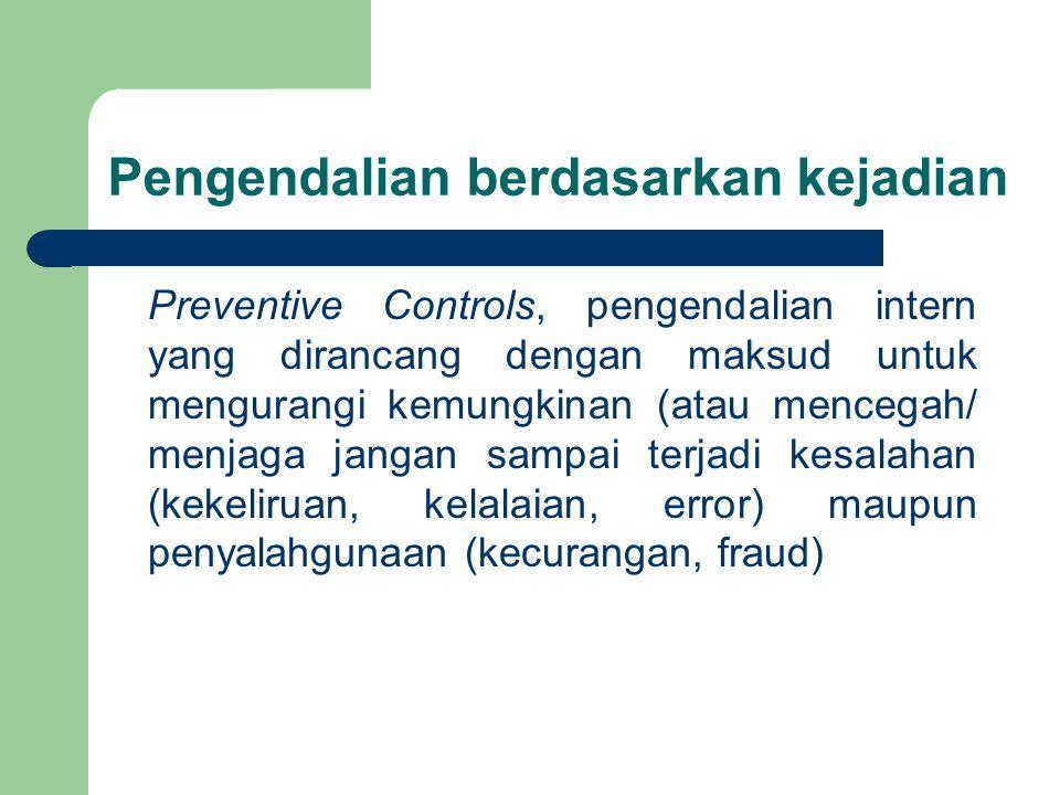 Pengendalian berdasarkan kejadian Preventive Controls, pengendalian intern yang dirancang dengan maksud untuk mengurangi kemungkinan (atau mencegah/ menjaga jangan sampai terjadi kesalahan (kekeliruan, kelalaian, error) maupun penyalahgunaan (kecurangan, fraud)