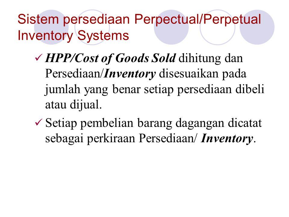 Sistem persediaan Perpectual/Perpetual Inventory Systems HPP/Cost of Goods Sold dihitung dan Persediaan/Inventory disesuaikan pada jumlah yang benar setiap persediaan dibeli atau dijual.